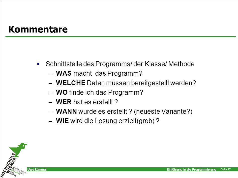 Einführung in die Programmierung Folie 17 Uwe Lämmel Kommentare Schnittstelle des Programms/ der Klasse/ Methode –WAS macht das Programm? –WELCHE Date