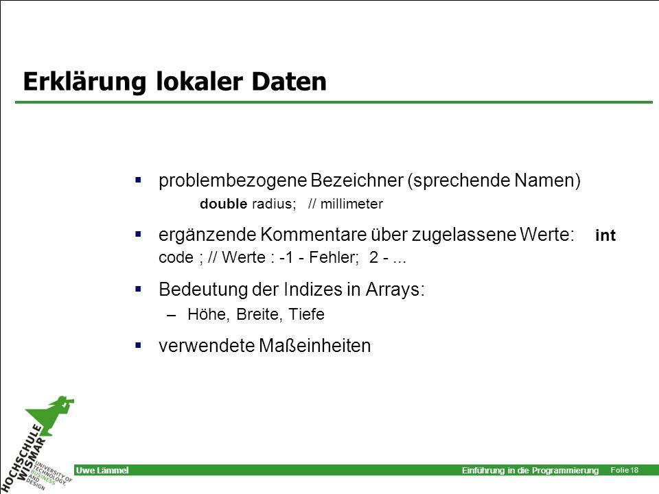 Einführung in die Programmierung Folie 18 Uwe Lämmel Erklärung lokaler Daten problembezogene Bezeichner (sprechende Namen) double radius; // millimete