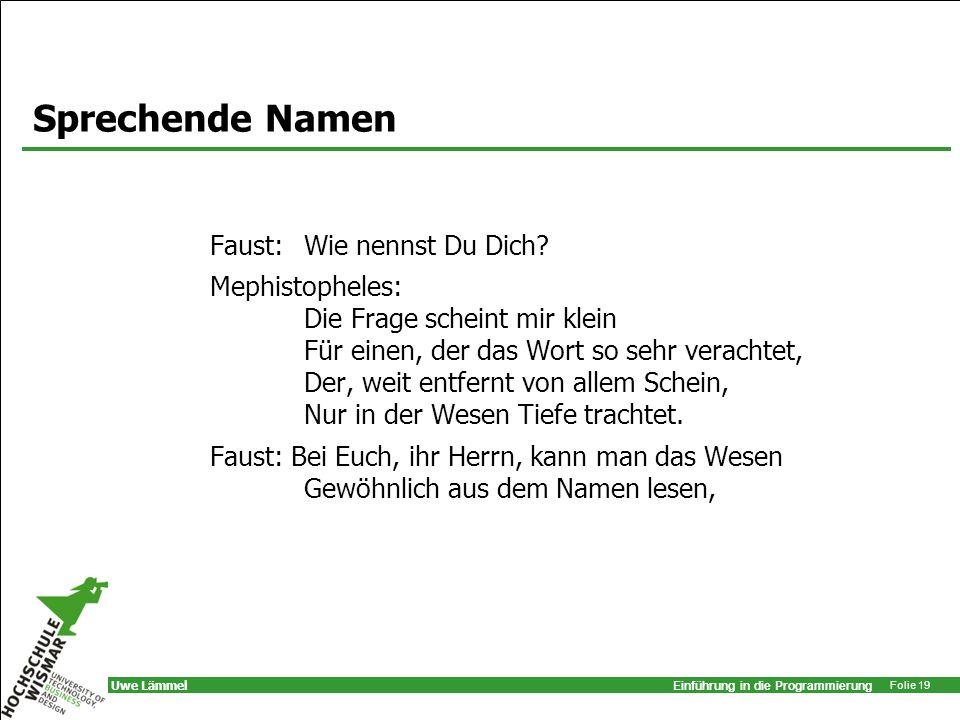 Einführung in die Programmierung Folie 19 Uwe Lämmel Sprechende Namen Faust: Wie nennst Du Dich? Mephistopheles: Die Frage scheint mir klein Für einen