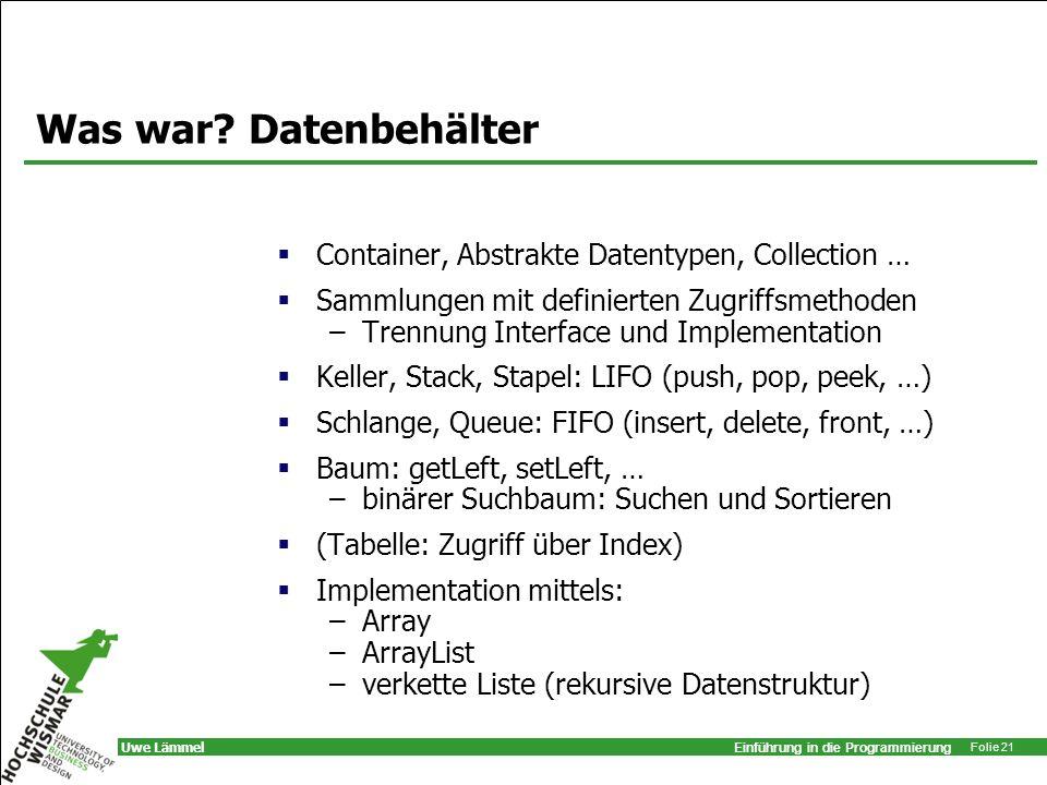 Einführung in die Programmierung Folie 21 Uwe Lämmel Was war? Datenbehälter Container, Abstrakte Datentypen, Collection … Sammlungen mit definierten Z