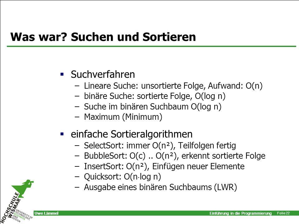 Einführung in die Programmierung Folie 22 Uwe Lämmel Was war? Suchen und Sortieren Suchverfahren –Lineare Suche: unsortierte Folge, Aufwand: O(n) –bin