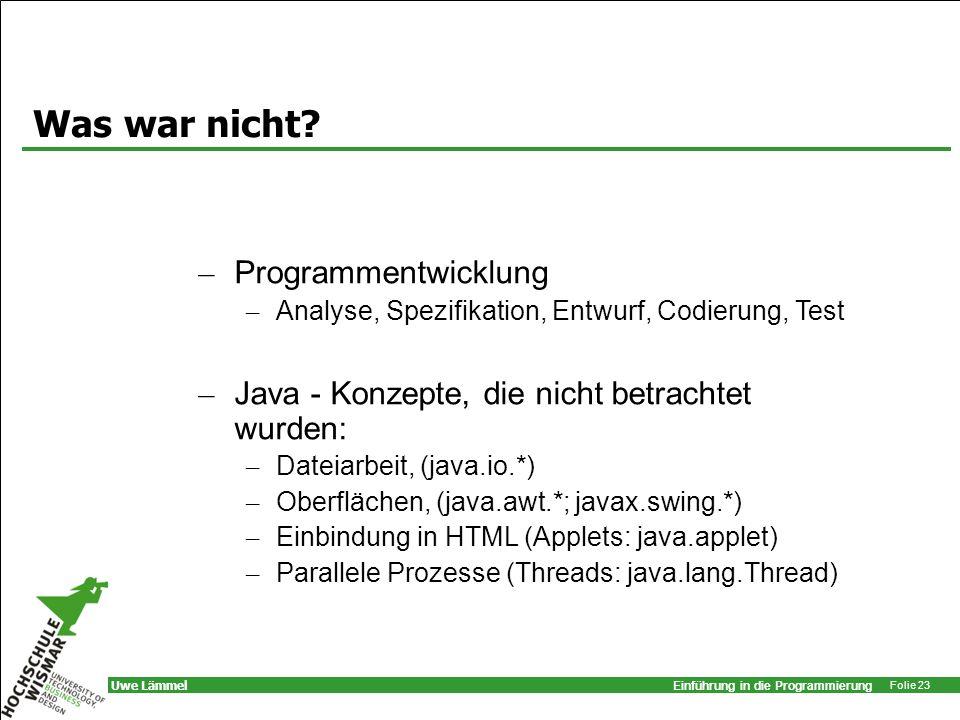 Einführung in die Programmierung Folie 23 Uwe Lämmel Was war nicht? – Programmentwicklung – Analyse, Spezifikation, Entwurf, Codierung, Test – Java -