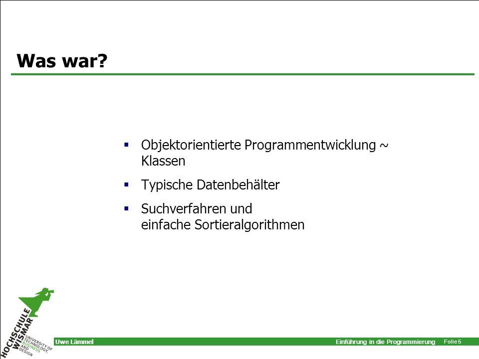 Einführung in die Programmierung Folie 5 Uwe Lämmel Was war? Objektorientierte Programmentwicklung ~ Klassen Typische Datenbehälter Suchverfahren und