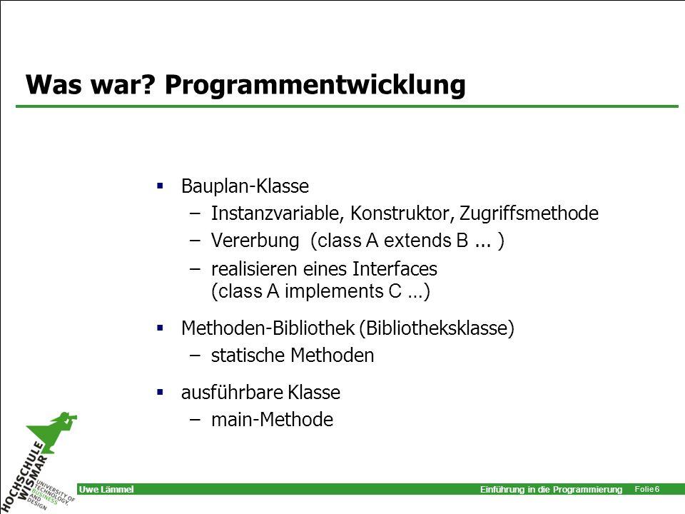 Einführung in die Programmierung Folie 6 Uwe Lämmel Was war? Programmentwicklung Bauplan-Klasse –Instanzvariable, Konstruktor, Zugriffsmethode –Vererb