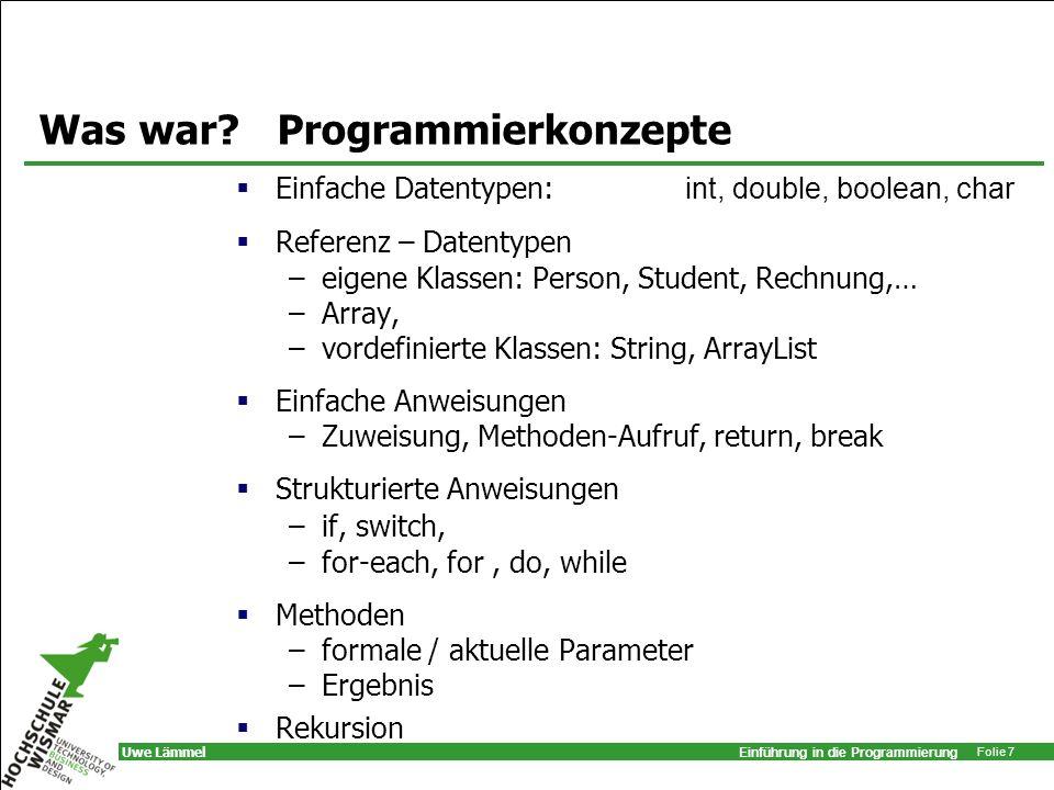 Einführung in die Programmierung Folie 7 Uwe Lämmel Was war? Programmierkonzepte Einfache Datentypen: int, double, boolean, char Referenz – Datentypen