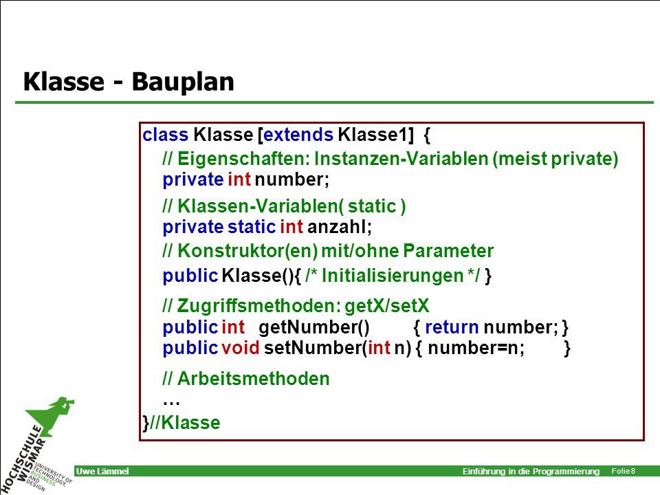 Einführung in die Programmierung Folie 8 Uwe Lämmel Klasse - Bauplan class Klasse [extends Klasse1] { // Eigenschaften: Instanzen-Variablen (meist pri