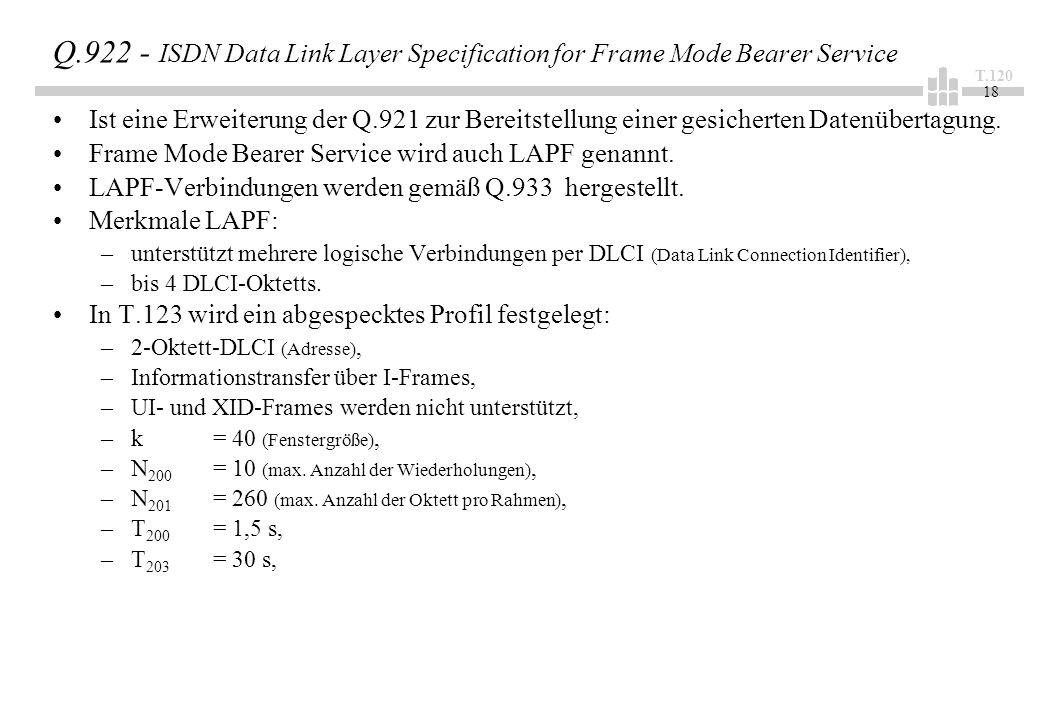 T.120 18 Q.922 - ISDN Data Link Layer Specification for Frame Mode Bearer Service Ist eine Erweiterung der Q.921 zur Bereitstellung einer gesicherten Datenübertagung.