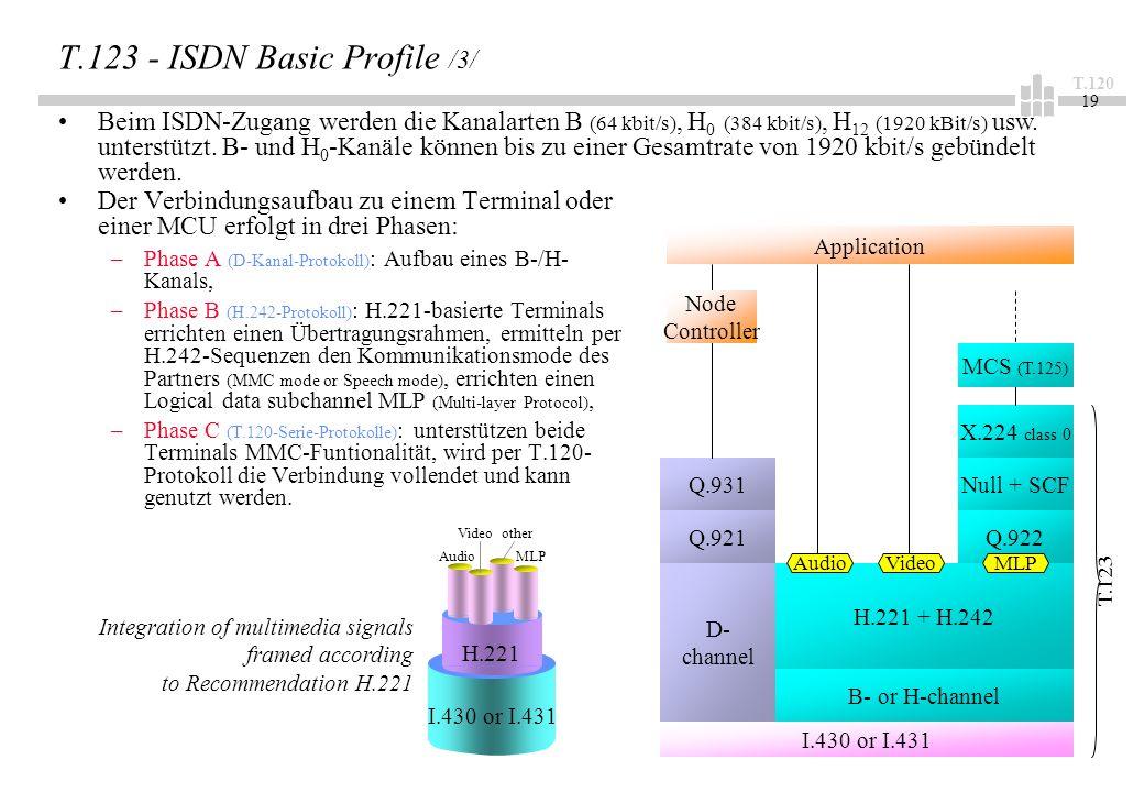 T.120 19 T.123 - ISDN Basic Profile /3/ Der Verbindungsaufbau zu einem Terminal oder einer MCU erfolgt in drei Phasen: –Phase A (D-Kanal-Protokoll) : Aufbau eines B-/H- Kanals, –Phase B (H.242-Protokoll) : H.221-basierte Terminals errichten einen Übertragungsrahmen, ermitteln per H.242-Sequenzen den Kommunikationsmode des Partners (MMC mode or Speech mode), errichten einen Logical data subchannel MLP (Multi-layer Protocol), –Phase C (T.120-Serie-Protokolle) : unterstützen beide Terminals MMC-Funtionalität, wird per T.120- Protokoll die Verbindung vollendet und kann genutzt werden.