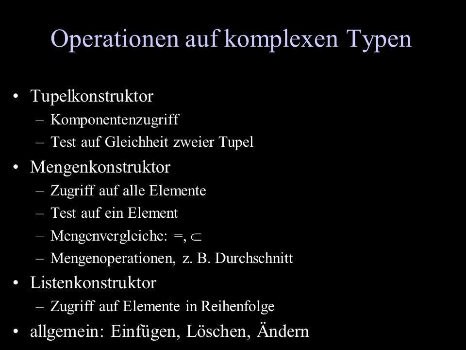 Operationen auf komplexen Typen Tupelkonstruktor –Komponentenzugriff –Test auf Gleichheit zweier Tupel Mengenkonstruktor –Zugriff auf alle Elemente –T