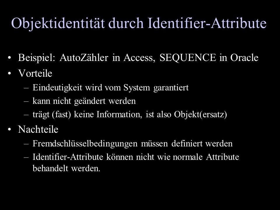 Objektidentität durch Identifier-Attribute Beispiel: AutoZähler in Access, SEQUENCE in Oracle Vorteile –Eindeutigkeit wird vom System garantiert –kann
