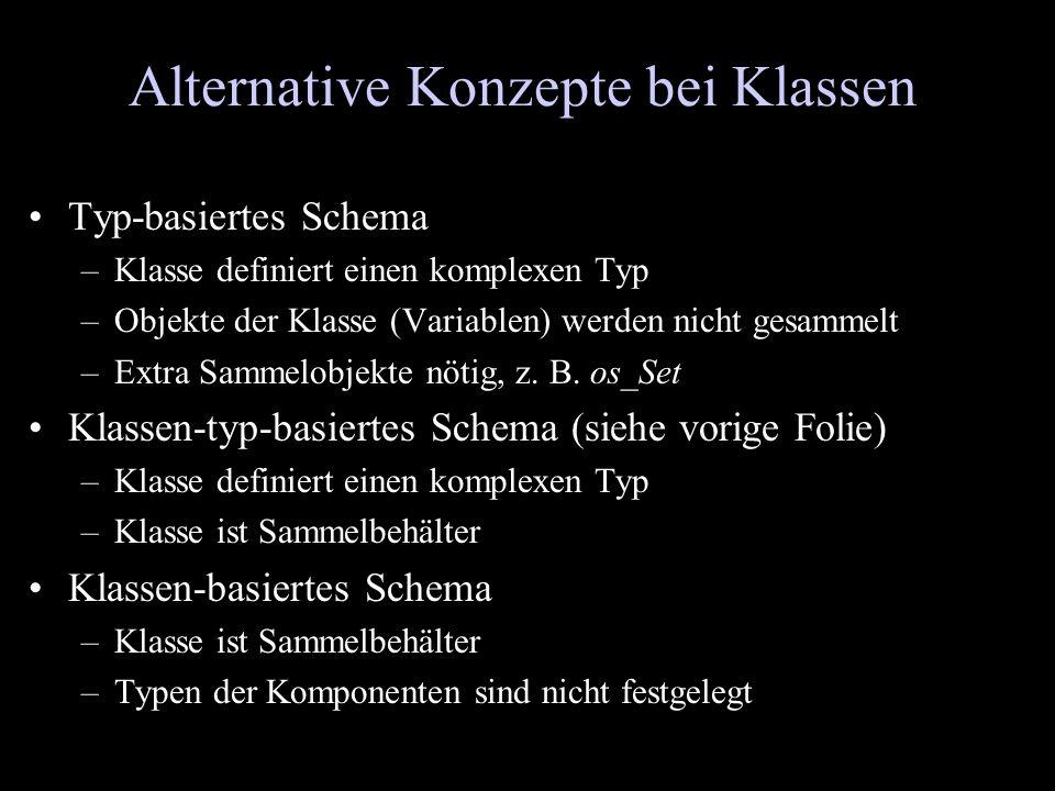 Alternative Konzepte bei Klassen Typ-basiertes Schema –Klasse definiert einen komplexen Typ –Objekte der Klasse (Variablen) werden nicht gesammelt –Ex