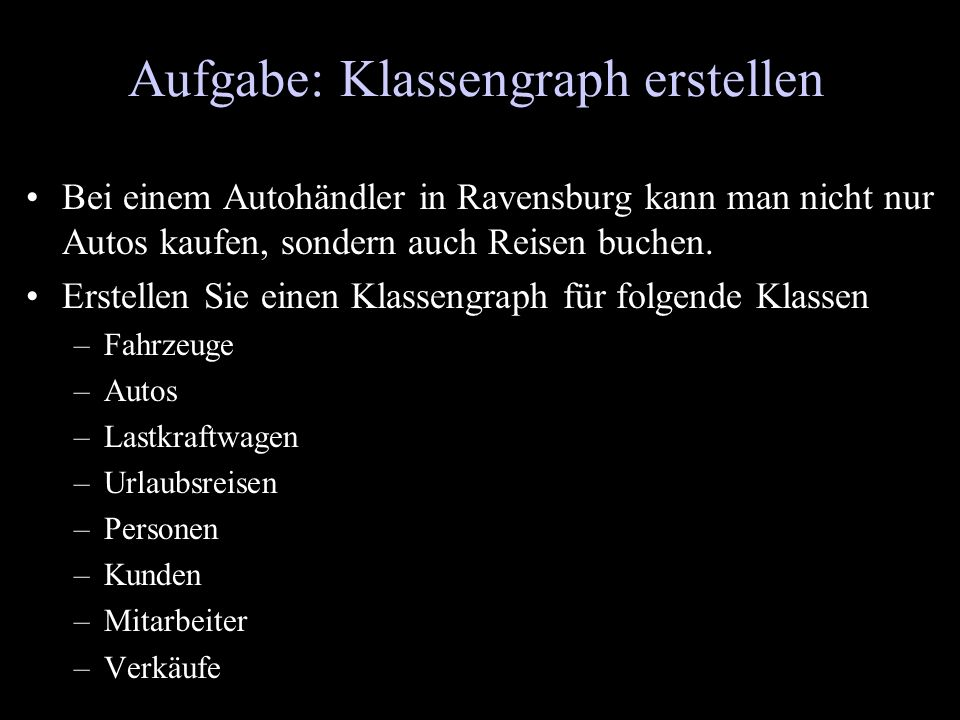 Aufgabe: Klassengraph erstellen Bei einem Autohändler in Ravensburg kann man nicht nur Autos kaufen, sondern auch Reisen buchen. Erstellen Sie einen K