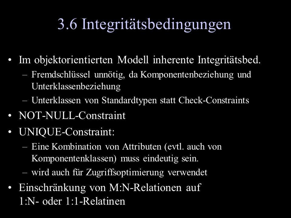 3.6 Integritätsbedingungen Im objektorientierten Modell inherente Integritätsbed. –Fremdschlüssel unnötig, da Komponentenbeziehung und Unterklassenbez