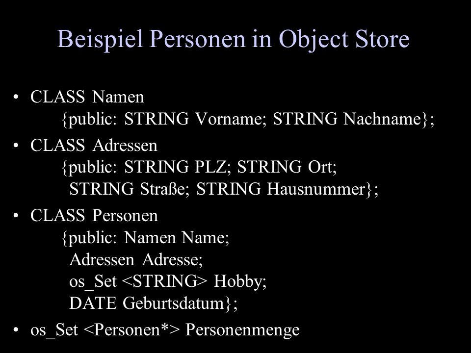Beispiel Personen in Object Store CLASS Namen {public: STRING Vorname; STRING Nachname}; CLASS Adressen {public: STRING PLZ; STRING Ort; STRING Straße