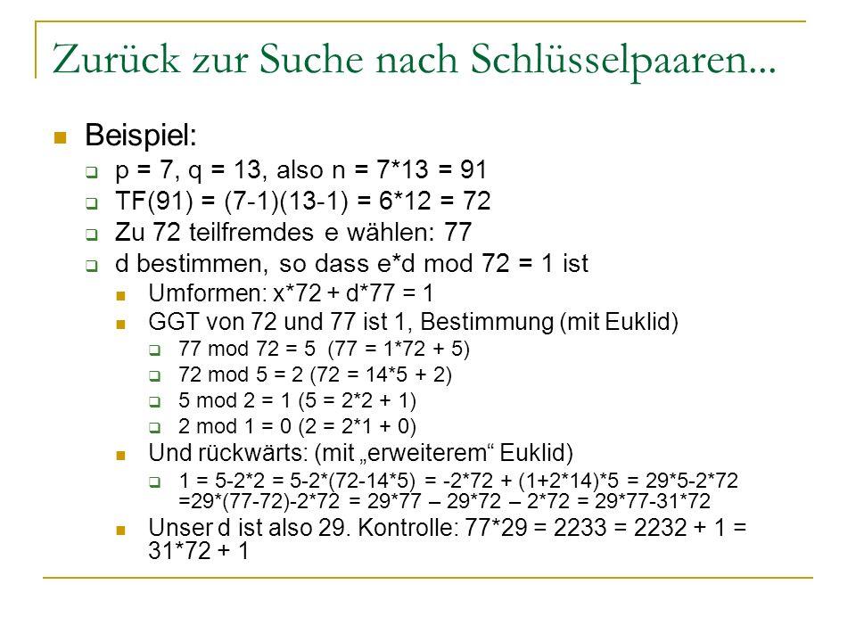 Zurück zur Suche nach Schlüsselpaaren... Beispiel: p = 7, q = 13, also n = 7*13 = 91 TF(91) = (7-1)(13-1) = 6*12 = 72 Zu 72 teilfremdes e wählen: 77 d