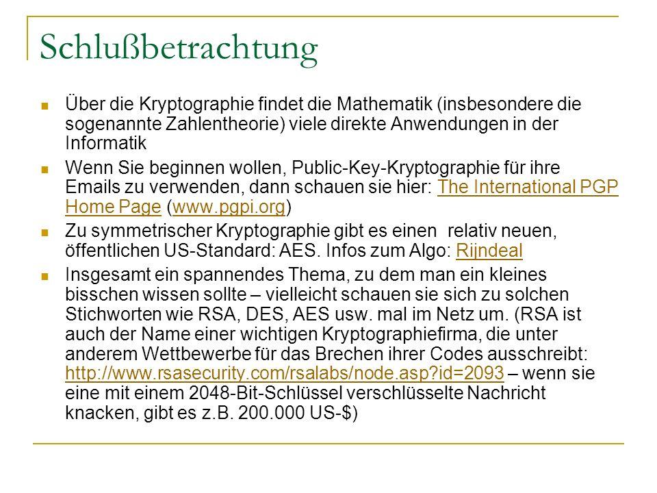 Schlußbetrachtung Über die Kryptographie findet die Mathematik (insbesondere die sogenannte Zahlentheorie) viele direkte Anwendungen in der Informatik