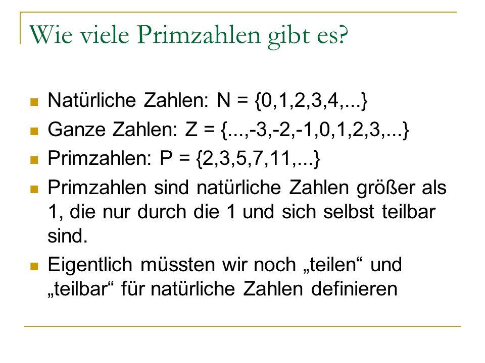 Wie viele Primzahlen gibt es? Natürliche Zahlen: N = {0,1,2,3,4,...} Ganze Zahlen: Z = {...,-3,-2,-1,0,1,2,3,...} Primzahlen: P = {2,3,5,7,11,...} Pri
