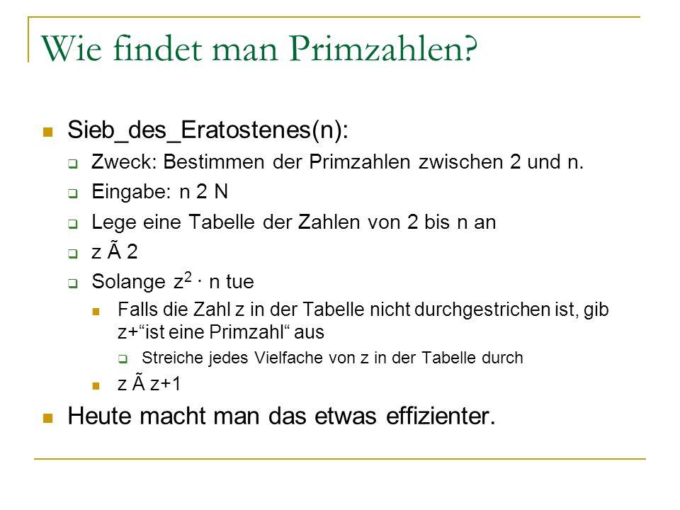 Wie findet man Primzahlen? Sieb_des_Eratostenes(n): Zweck: Bestimmen der Primzahlen zwischen 2 und n. Eingabe: n 2 N Lege eine Tabelle der Zahlen von