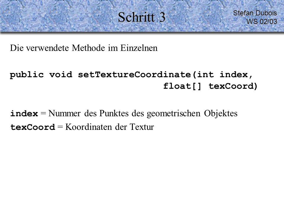 Schritt 3 Die verwendete Methode im Einzelnen public void setTextureCoordinate(int index, float[] texCoord) index = Nummer des Punktes des geometrischen Objektes texCoord = Koordinaten der Textur Stefan Dubois WS 02/03