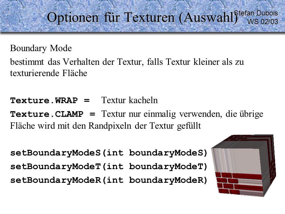 Optionen für Texturen (Auswahl) Boundary Mode bestimmt das Verhalten der Textur, falls Textur kleiner als zu texturierende Fläche Texture.WRAP = Textur kacheln Texture.CLAMP = Textur nur einmalig verwenden, die übrige Fläche wird mit den Randpixeln der Textur gefüllt setBoundaryModeS(int boundaryModeS) setBoundaryModeT(int boundaryModeT) setBoundaryModeR(int boundaryModeR) Stefan Dubois WS 02/03