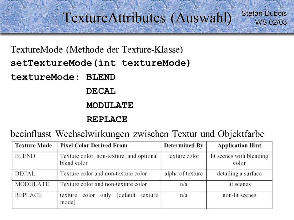 TextureAttributes (Auswahl) TextureMode (Methode der Texture-Klasse) setTextureMode(int textureMode) textureMode: BLEND DECAL MODULATE REPLACE beeinflusst Wechselwirkungen zwischen Textur und Objektfarbe Stefan Dubois WS 02/03