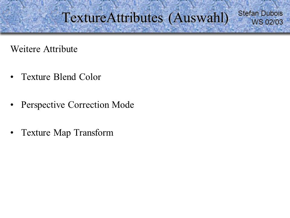 TextureAttributes (Auswahl) Weitere Attribute Texture Blend Color Perspective Correction Mode Texture Map Transform Stefan Dubois WS 02/03