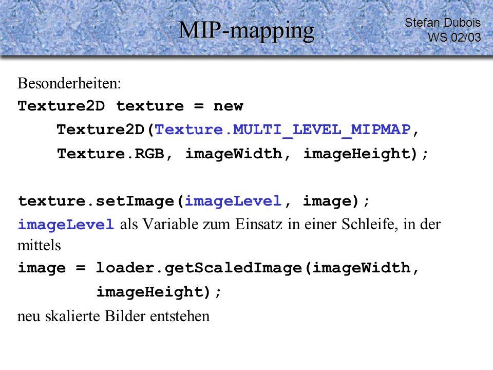 MIP-mapping Besonderheiten: Texture2D texture = new Texture2D(Texture.MULTI_LEVEL_MIPMAP, Texture.RGB, imageWidth, imageHeight); texture.setImage(imageLevel, image); imageLevel als Variable zum Einsatz in einer Schleife, in der mittels image = loader.getScaledImage(imageWidth, imageHeight); neu skalierte Bilder entstehen Stefan Dubois WS 02/03