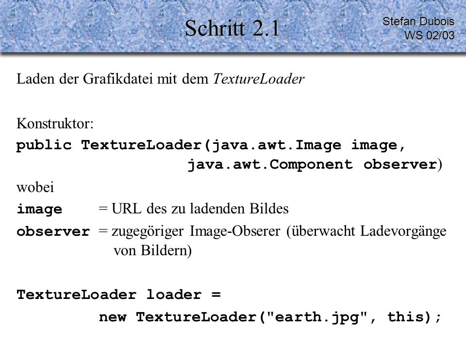 Schritt 2.1 Laden der Grafikdatei mit dem TextureLoader Konstruktor: public TextureLoader(java.awt.Image image, java.awt.Component observer ) wobei image = URL des zu ladenden Bildes observer = zugegöriger Image-Obserer (überwacht Ladevorgänge von Bildern) TextureLoader loader = new TextureLoader( earth.jpg , this); Stefan Dubois WS 02/03