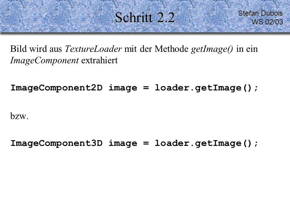 Schritt 2.2 Bild wird aus TextureLoader mit der Methode getImage() in ein ImageComponent extrahiert ImageComponent2D image = loader.getImage(); bzw.