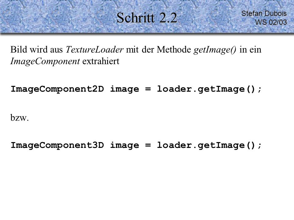 Schritt 3 Texturverhalten 1.Objekt bewegt sich unter der Textur (Diaprojektor) 2.Textur bewegt sich mit Objekt public TexCoordGeneration(int genMode, int format) genMode = EYE _LINEAR (1) bzw.