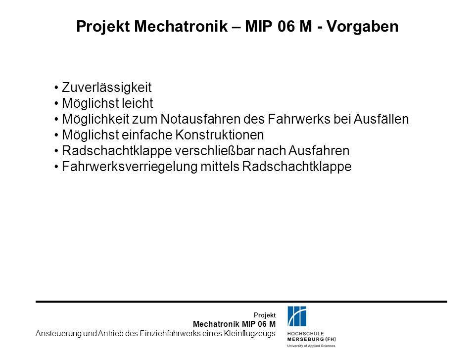 Projekt Mechatronik MIP 06 M Ansteuerung und Antrieb des Einziehfahrwerks eines Kleinflugzeugs Projekt Mechatronik – MIP 06 M - Terminplanung 28.10./04.11.08:Präsentation Aufgabenstellung / Afdgs & RBs 11.11./18.11.08:Präsentation Zeit- und Kostenplan 25.11./02.12.08:Präsentation Bewertungskriterien 09.12./16.12.08:Präsentation Lösungsvarianten 07.01./13.01.09:Präsentation der detaillierten Lösung 27.01.09:Abgabe der Lastenhefte