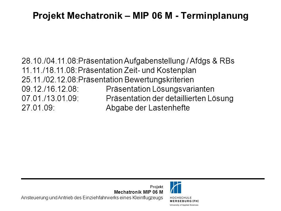 Projekt Mechatronik MIP 06 M Ansteuerung und Antrieb des Einziehfahrwerks eines Kleinflugzeugs Projekt Mechatronik – MIP 06 M - Terminplanung 28.10./0