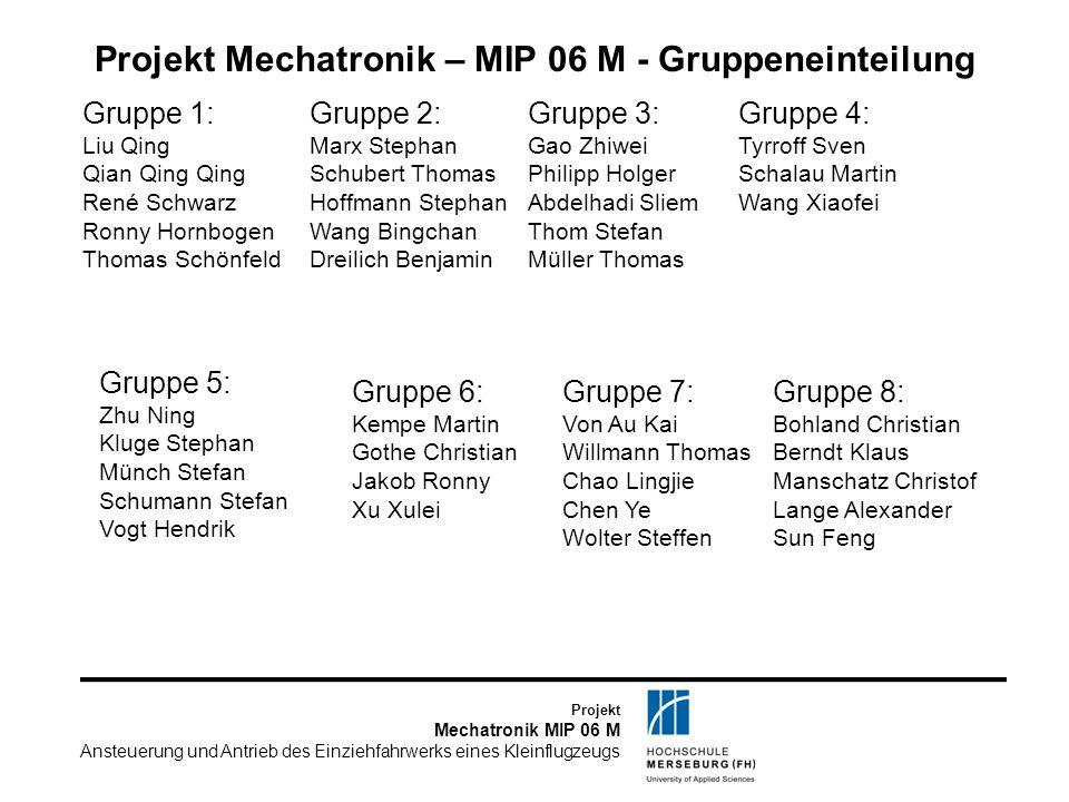 Projekt Mechatronik MIP 06 M Ansteuerung und Antrieb des Einziehfahrwerks eines Kleinflugzeugs Projekt Mechatronik – MIP 06 M - Gruppeneinteilung Grup