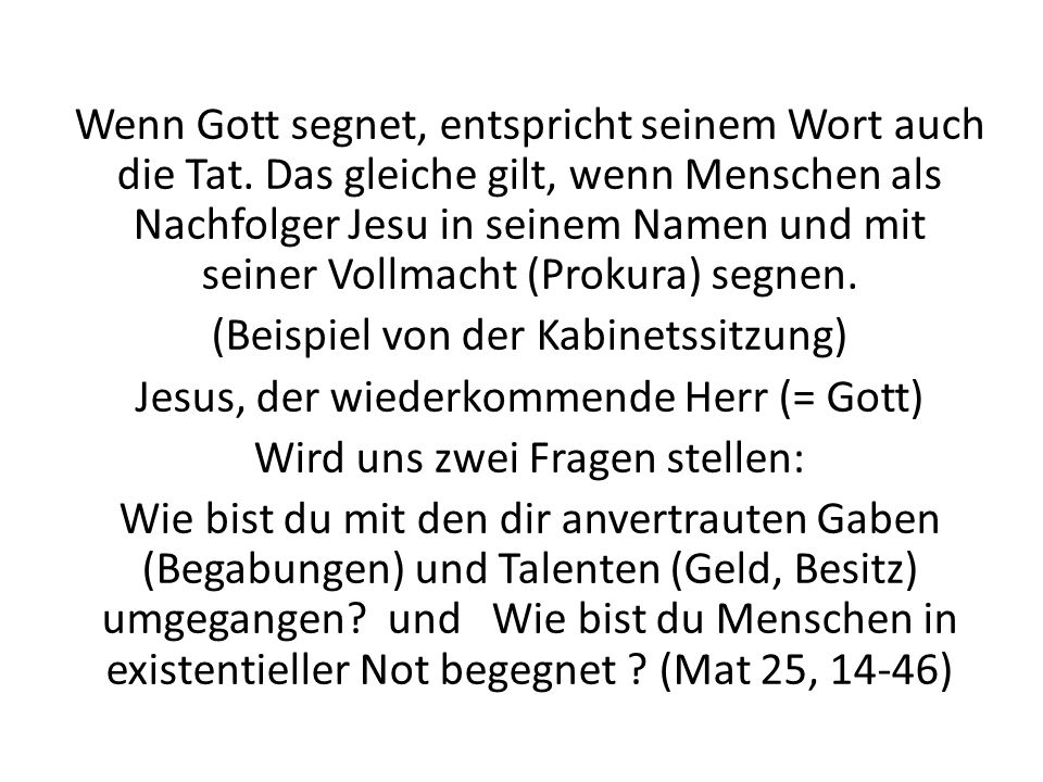 Wenn Gott segnet, entspricht seinem Wort auch die Tat. Das gleiche gilt, wenn Menschen als Nachfolger Jesu in seinem Namen und mit seiner Vollmacht (P
