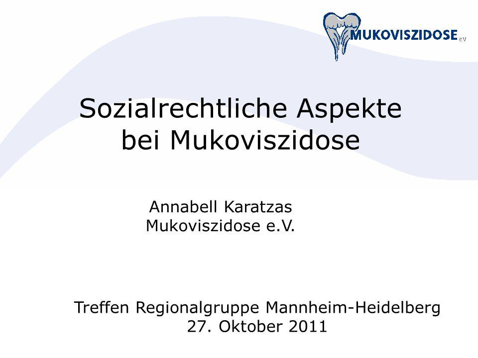 Sozialrechtliche Aspekte bei Mukoviszidose Annabell Karatzas Mukoviszidose e.V. Treffen Regionalgruppe Mannheim-Heidelberg 27. Oktober 2011