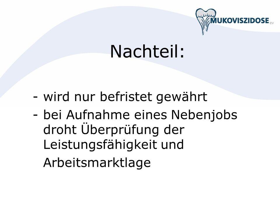 Nachteil: -wird nur befristet gewährt -bei Aufnahme eines Nebenjobs droht Überprüfung der Leistungsfähigkeit und Arbeitsmarktlage