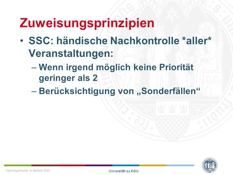 Psychologiemodule im Bachelor EWS Universität zu Köln Zuweisungsprinzipien SSC: händische Nachkontrolle *aller* Veranstaltungen: –Wenn irgend möglich