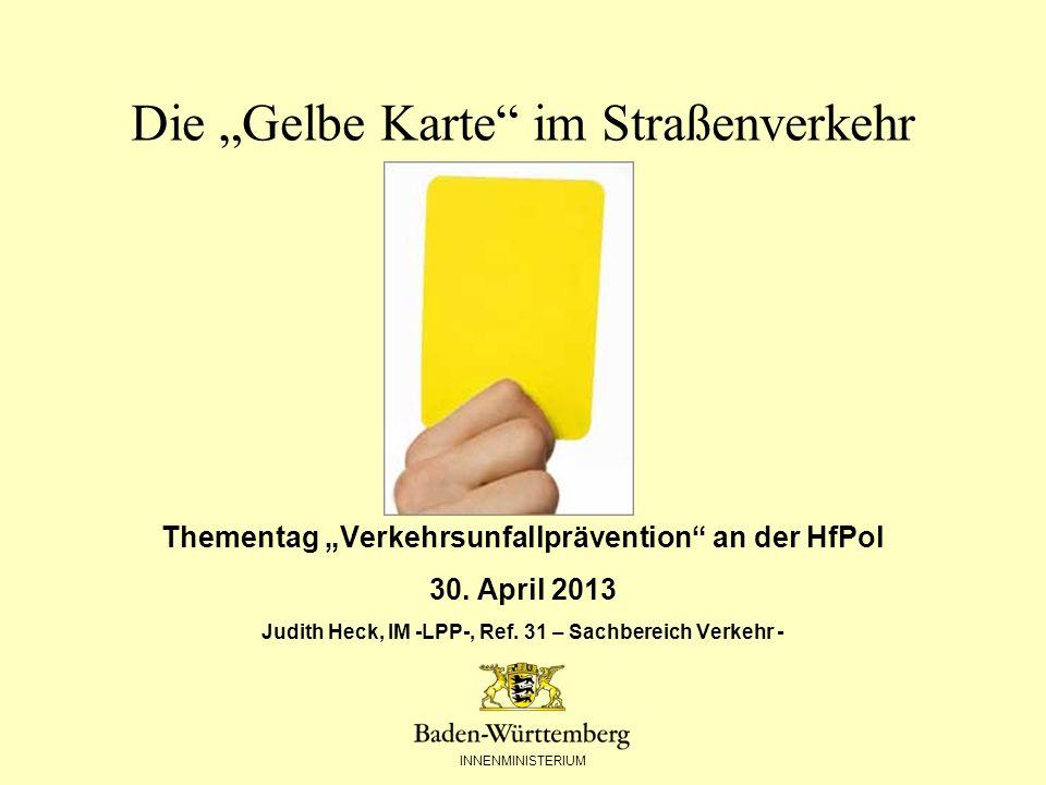 INNENMINISTERIUM Die Gelbe Karte im Straßenverkehr Thementag Verkehrsunfallprävention an der HfPol 30. April 2013 Judith Heck, IM -LPP-, Ref. 31 – Sac