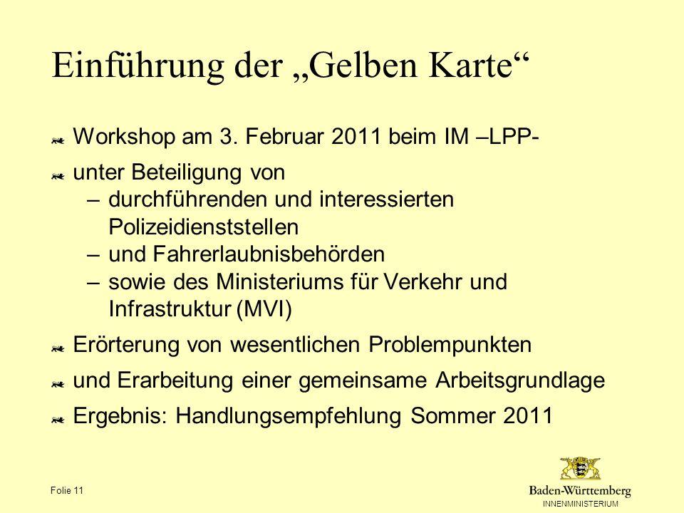 INNENMINISTERIUM Folie 11 Einführung der Gelben Karte Workshop am 3. Februar 2011 beim IM –LPP- unter Beteiligung von –durchführenden und interessiert