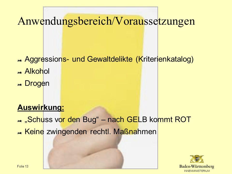 INNENMINISTERIUM Folie 13 Anwendungsbereich/Voraussetzungen Aggressions- und Gewaltdelikte (Kriterienkatalog) Alkohol Drogen Auswirkung: Schuss vor de
