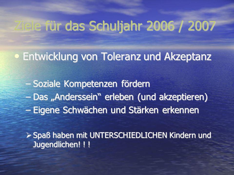 Ziele für das Schuljahr 2006 / 2007 Entwicklung von Toleranz und Akzeptanz Entwicklung von Toleranz und Akzeptanz –Soziale Kompetenzen fördern –Das An