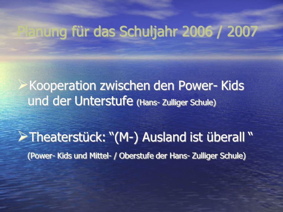 Planung für das Schuljahr 2006 / 2007 Kooperation zwischen den Power- Kids und der Unterstufe (Hans- Zulliger Schule) Kooperation zwischen den Power-