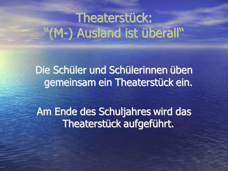 Theaterstück: (M-) Ausland ist überall Die Schüler und Schülerinnen üben gemeinsam ein Theaterstück ein. Am Ende des Schuljahres wird das Theaterstück