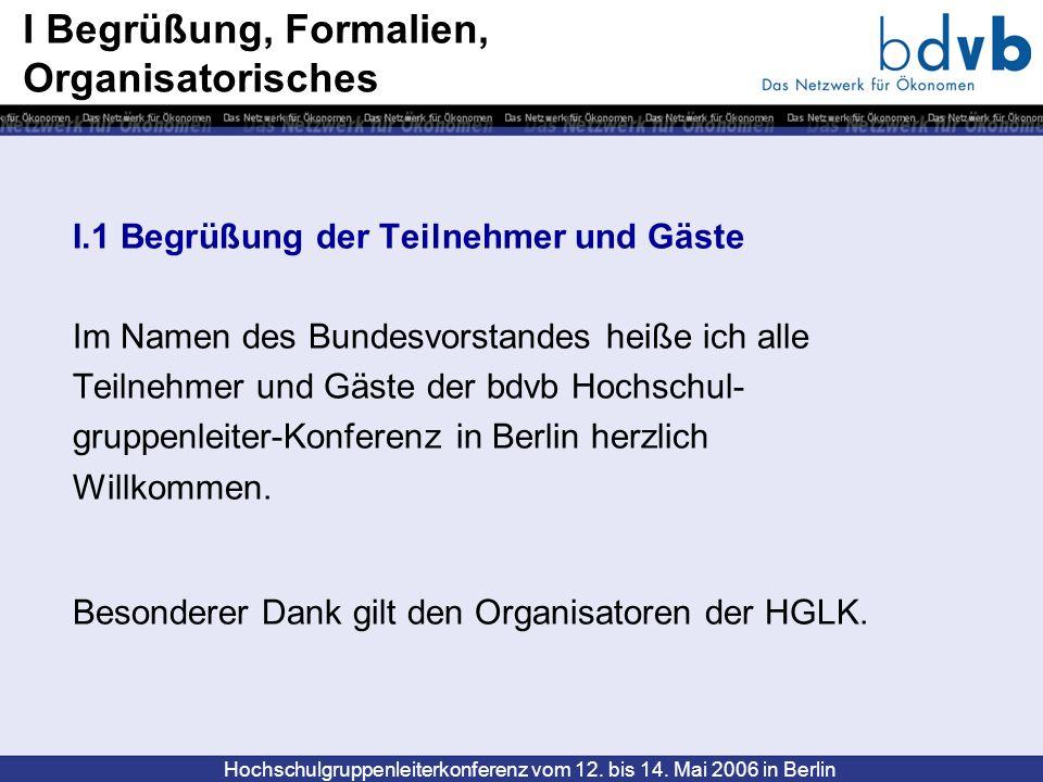 Hochschulgruppenleiterkonferenz vom 12. bis 14. Mai 2006 in Berlin I Begrüßung, Formalien, Organisatorisches I.1 Begrüßung der Teilnehmer und Gäste Im