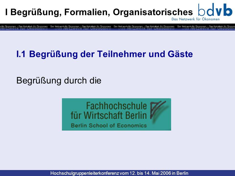 Hochschulgruppenleiterkonferenz vom 12. bis 14. Mai 2006 in Berlin I Begrüßung, Formalien, Organisatorisches I.1 Begrüßung der Teilnehmer und Gäste Be