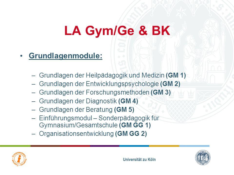 LA Gym/Ge & BK Grundlagenmodule: –Grundlagen der Heilpädagogik und Medizin (GM 1) –Grundlagen der Entwicklungspsychologie (GM 2) –Grundlagen der Forschungsmethoden (GM 3) –Grundlagen der Diagnostik (GM 4) –Grundlagen der Beratung (GM 5) –Einführungsmodul – Sonderpädagogik für Gymnasium/Gesamtschule (GM GG 1) –Organisationsentwicklung (GM GG 2)