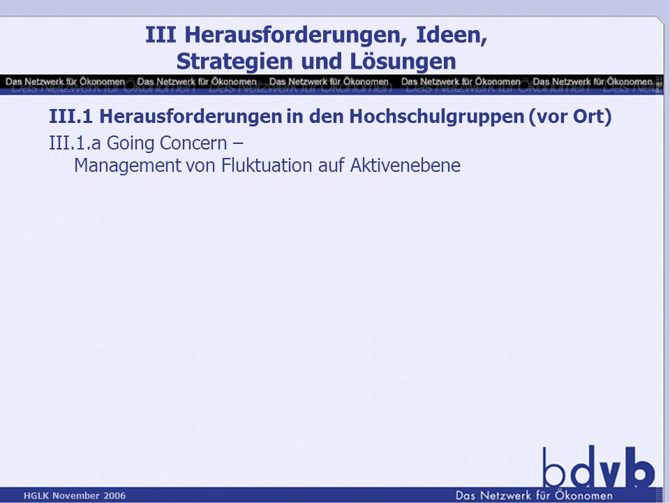 HGLK November 2006 III.1 Herausforderungen in den Hochschulgruppen (vor Ort) III.1.a Going Concern – Management von Fluktuation auf Aktivenebene III Herausforderungen, Ideen, Strategien und Lösungen
