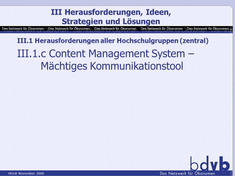 HGLK November 2006 III.1 Herausforderungen aller Hochschulgruppen (zentral) III.1.c Content Management System – Mächtiges Kommunikationstool III Herausforderungen, Ideen, Strategien und Lösungen