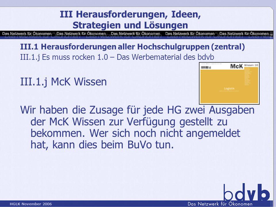 HGLK November 2006 III.1 Herausforderungen aller Hochschulgruppen (zentral) III.1.j Es muss rocken 1.0 – Das Werbematerial des bdvb III.1.j McK Wissen Wir haben die Zusage für jede HG zwei Ausgaben der McK Wissen zur Verfügung gestellt zu bekommen.