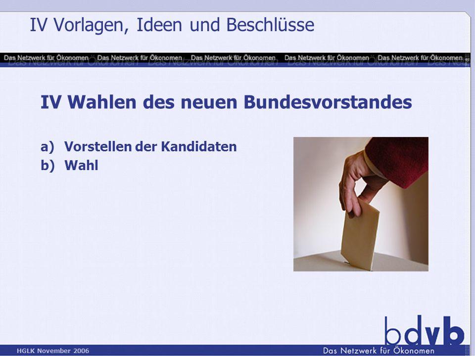 HGLK November 2006 IV Vorlagen, Ideen und Beschlüsse IV Wahlen des neuen Bundesvorstandes a)Vorstellen der Kandidaten b)Wahl